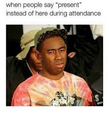 Funny Meme Saying - when people say present instead of here during attendance funny