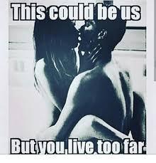 This Could Be Us But Meme - this could be us but you live too far meme on me me