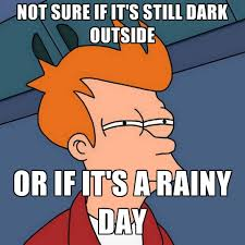 Rainy Day Meme - not sure if it s still dark outside or if it s a rainy day create