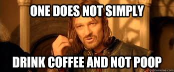 Coffee Poop Meme - one does not simply drink coffee and not poop one does not