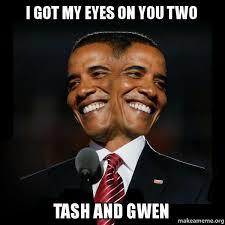 I Got My Eyes On You Meme - i got my eyes on you two tash and gwen two faced obama make a meme