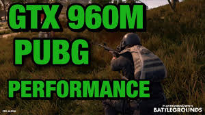 gtx 960m performance in player unknowns battlegrounds pubg youtube