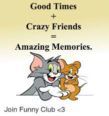 Crazy Friends Meme - good times crazy friends amazing memories join funny club 3 club