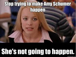 stop trying to make amy schumer happen she s not going to happen