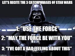 May The Force Be With You Meme - each of these phrases are said in each movie at least once imgflip