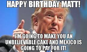 Make A Birthday Meme - happy birthday matt i m going to make you an unbelievable cake and