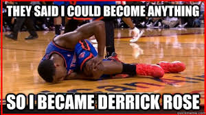 Derrick Rose Injury Meme - they said i could become anything so i became derrick rose