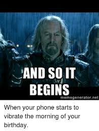 Birthday Meme So It Begins - and so it begins memegenerator net when your phone starts to vibrate