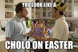 Cholo Memes - one of my favorite lines you look like a cholo on easter