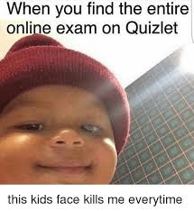 Find Memes Online - when you find the entire online exam on quizlet this kids face kills