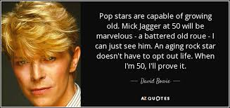 what pop stars pop and rock stars has died this year david bowie quote pop stars are capable of growing old mick jagger