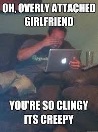 Clingy Girlfriend Meme - oh overly attached girlfriend you re so clingy its creepy meme