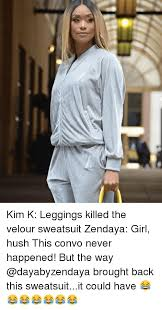 Leggings Meme - kim k leggings killed the velour sweatsuit zendaya girl hush this