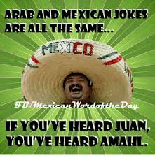 Mexican Meme Jokes - arab and mexican jokes are all the same youveheard juan you