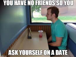 No Friends Meme - you have no friends so you ask yourself on a date meme