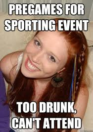Drunk College Student Meme - pregames for sporting event too drunk can t attend funnyness