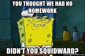 Spongebob Homework Meme - you thought we had no homework didn t you squidward spongebob