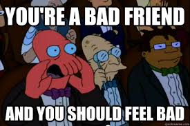 Bad Friend Meme - you re a bad friend and you should feel bad your meme is bad and