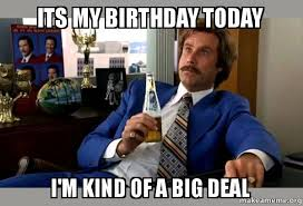Its My Birthday Meme - its my birthday today i m kind of a big deal ron burgundy boy