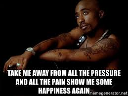 2pac Meme - take me away from all the pressure and all the pain show me some