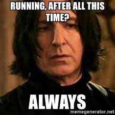 Snape Always Meme - running after all this time always severus snape meme generator