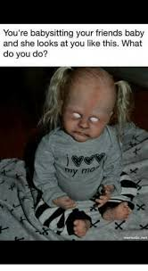 Babysitting Meme - you re babysitting your friends baby and she looks at you like this