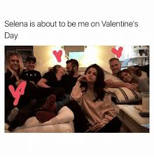 Selena Memes - selena is about to be me on valentine s day 1 m y selena meme on