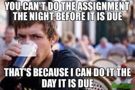 Lazy College Student Meme - you can t do the assignment the night before it is due that s