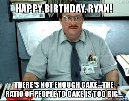 Ryan Meme - happy birthday ryan there s not enough cake the ratio of people
