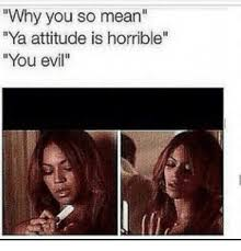 Why You So Mean Meme - why you so mean ya attitude is horrible you evil meme on me me