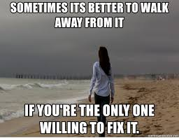 Walk Away Meme - sometimes its better to walk away from it if you re the only one