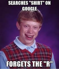 R Meme - searches shirt on google forgets the r bad luck brian meme