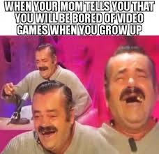 Grow Up Meme - when your mom tells you that you will be bored of video games when