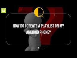 where is my android phone how do i create a playlist on my android phone