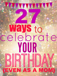 27 ways to celebrate your birthday today u0027s the best day