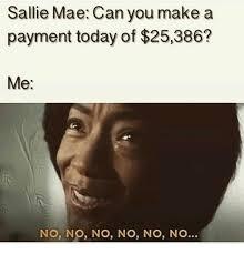 Sallie Mae Memes - sallie mae can you make a payment today of 25386 me no no no no no