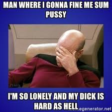 Hard Dick Meme - man where i gonna fine me sum pussy i m so lonely and my dick is