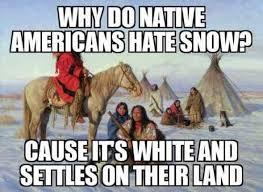 Hate Snow Meme - why do native americans hate snow meme xyz