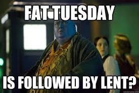 Fat Tuesday Meme - fat tuesday is followed by lent upset dorium quickmeme