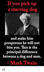 Mark Twain Memes - if you pick up a starving dog and make him prosperous he will not