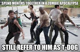T Dogg Walking Dead Meme - spend months together in a zombie apocalypse still refer to him as