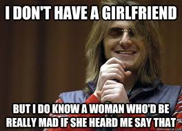 Mad Woman Meme - i don t have a girlfriend but i do know a woman who d be really