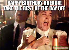 Brenda Memes - happy birthday brenda take the rest of the day off meme ray