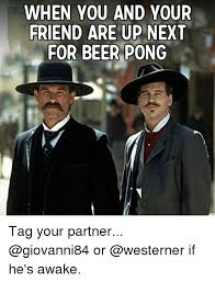 Beer Pong Meme - when you and your friend are up next for beer pong tag your partner