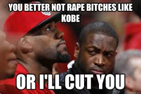 Kobe Rape Meme - you better not rape bitches like kobe or i ll cut you dwayne