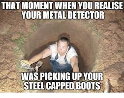 Metal Detector Meme - that moment when you realise your metal detector was picking up
