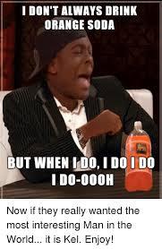 Most Interesting Man Memes - i don t always drink orange soda but when do i do i do i do 000h