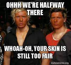 Ohhh Meme - ohhh we re halfway there whoah oh your skin is still too fair