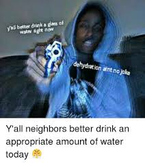 Drinking Water Meme - yall better drink a glass of water dght now dehydration aint no