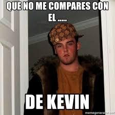 Memes De Kevin - que no me compares con el de kevin scumbag steve meme